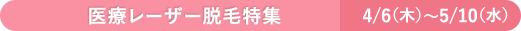医療レーザー脱毛特集 4/6(木)~5/10(水)
