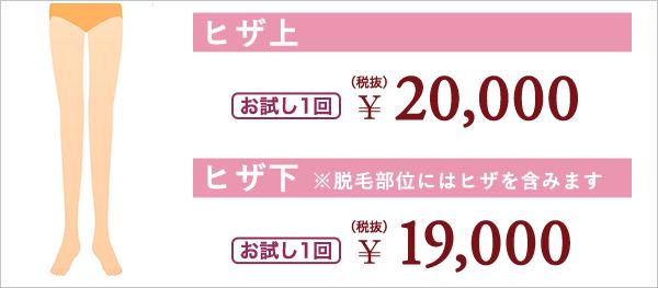 ヒザ上 お試し1回 ¥20,000(税抜) ヒザ下 ※脱毛部位にはヒジを含みます お試し1回 ¥19,000(税抜)