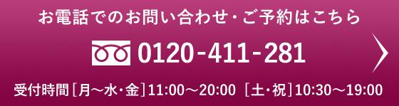 お電話でのお問い合わせ・ご予約はこちら 0120-411-281 受付時間 [月〜水・金]11:00〜20:00[土・祝]10:30〜19:00