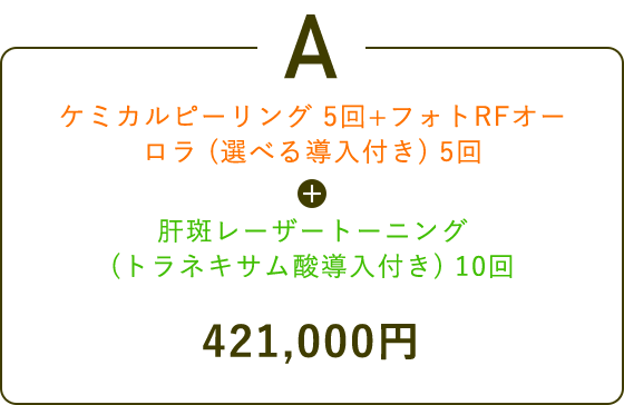 A ケミカルピーリング 5回+フォトRFオーロラ (選べる導入付き) 5回 + 肝斑レーザートーニング(トラネキサム酸導入付き) 10回 421,000円