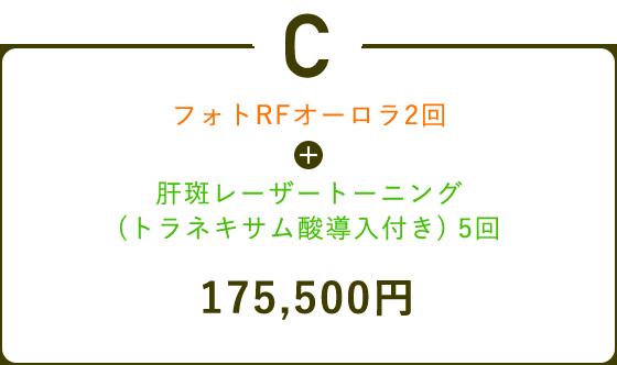 C フォトRFオーロラ2回 + 肝斑レーザートーニング (トラネキサム酸導入付き) 5回 175,500円