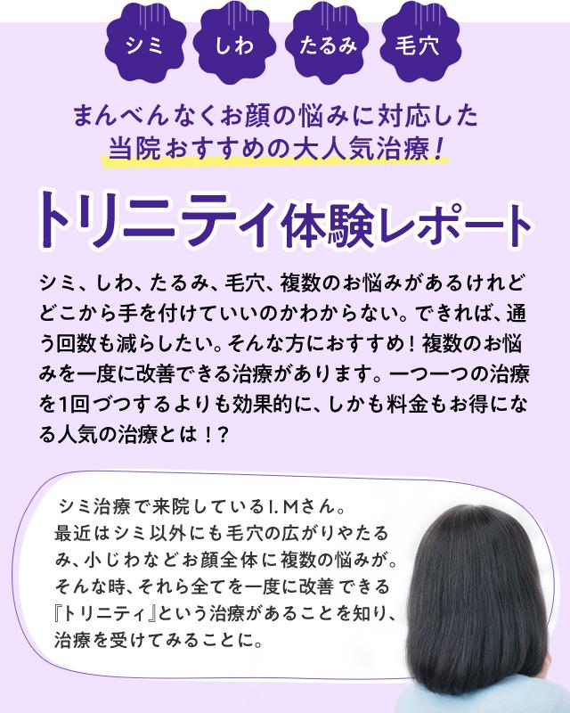 シミ、しわ、たるみ、毛穴 まんべんなくお顔の悩みに対応した当院おすすめの大人気治療! トリニティ体験レポート シミ、しわ、たるみ、毛穴、複数のお悩みがあるけれどどこから手を付けていいのかわからない。できれば、通う回数も減らしたい。そんな方におすすめ!複数のお悩みを一度に改善できる治療があります。一つ一つの治療を1回づつするよりも効果的に、しかも料金もお得になる人気の治療とは!?  シミ治療で来院しているI.Mさん。最近はシミ以外にも毛穴の広がりやたるみ、小じわなどお顔全体に複数の悩みが。そんな時、それら全てを一度に改善 できる『トリニティ』という治療があることを知り、治療を受けてみることに。